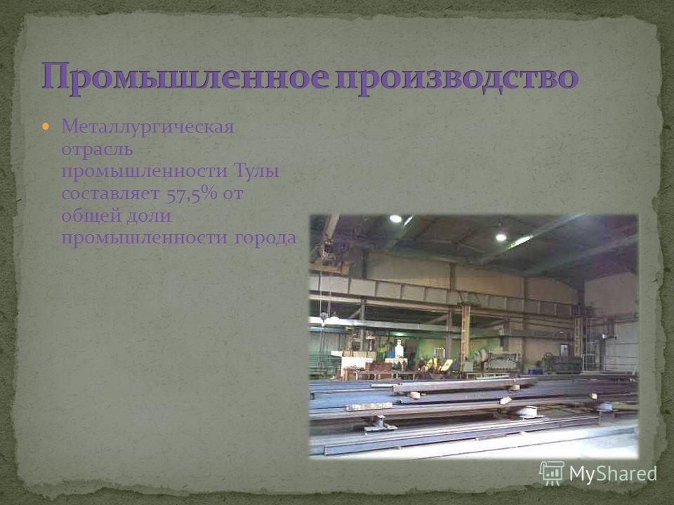 Металлургическая отрасль промышленности Тулы составляет 57,5% от общей доли промышленности города