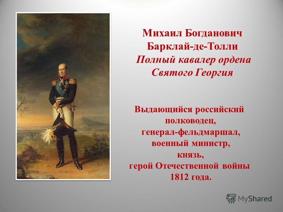 Михаил Богданович Барклай-де-Толли Полный кавалер ордена Святого Георгия Выдающийся российский полководец, генерал-фельдмаршал, военный министр, князь, герой Отечественной войны 1812 года.