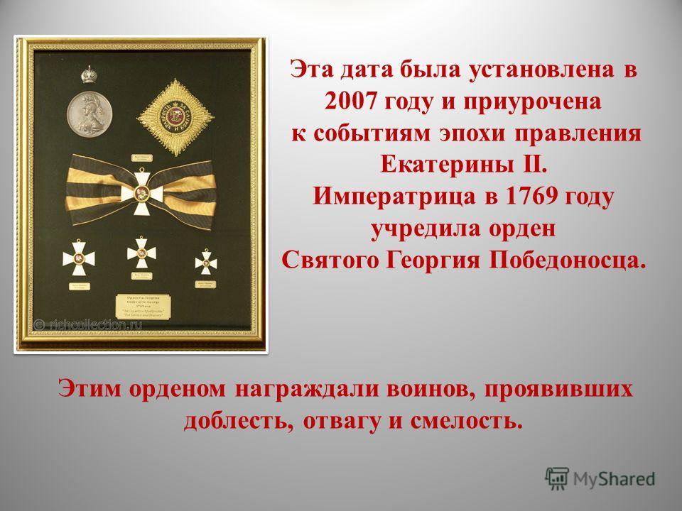 Эта дата была установлена в 2007 году и приурочена к событиям эпохи правления Екатерины II. Императрица в 1769 году учредила орден Святого Георгия Победоносца. Этим орденом награждали воинов, проявивших доблесть, отвагу и смелость.
