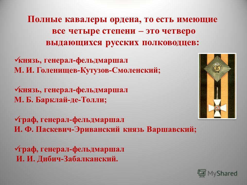 Полные кавалеры ордена, то есть имеющие все четыре степени – это четверо выдающихся русских полководцев: князь, генерал-фельдмаршал М. И. Голенищев-Кутузов-Смоленский; князь, генерал-фельдмаршал М. Б. Барклай-де-Толли; граф, генерал-фельдмаршал И. Ф.