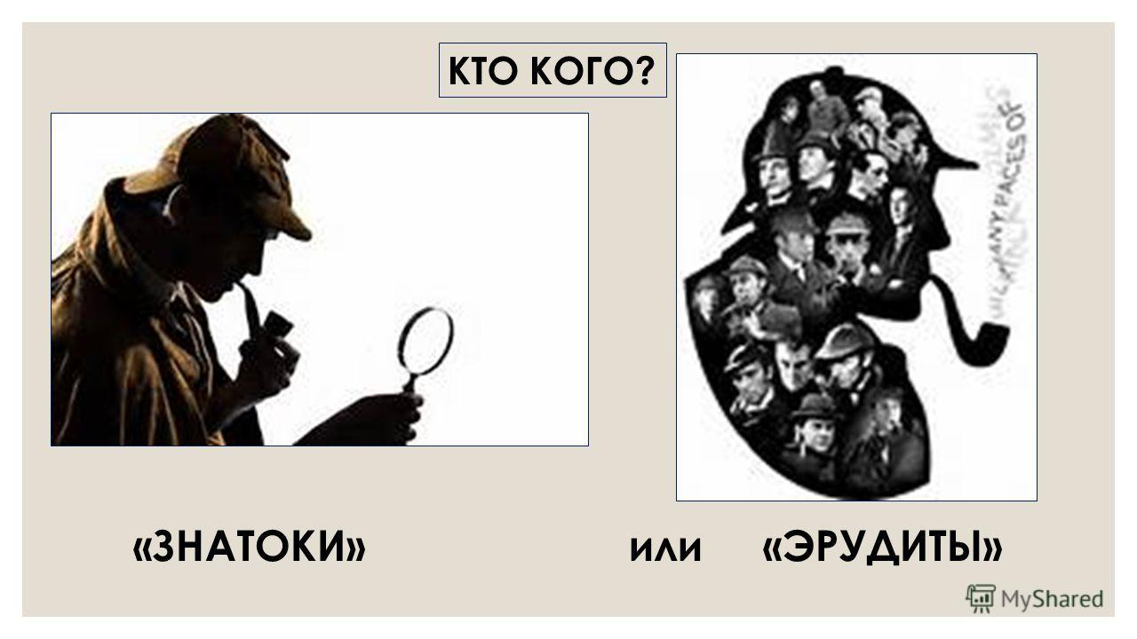КТО КОГО? «ЗНАТОКИ» или «ЭРУДИТЫ»