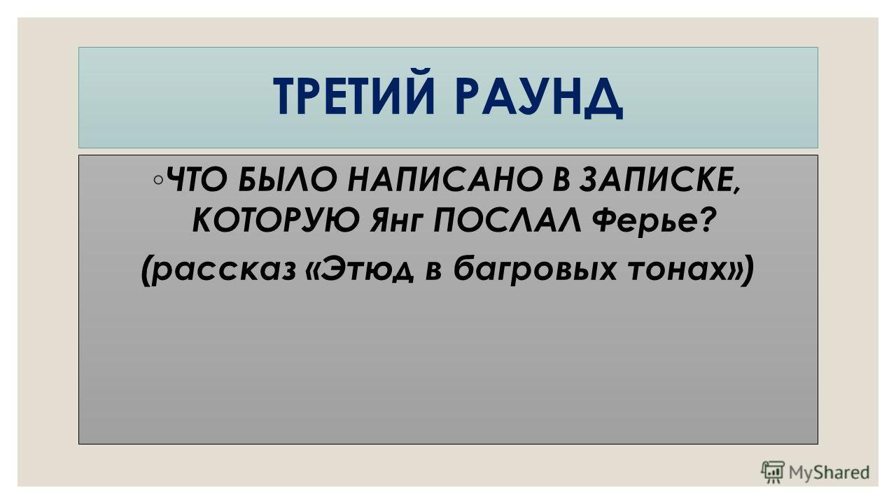 ЧТО БЫЛО НАПИСАНО В ЗАПИСКЕ, КОТОРУЮ Янг ПОСЛАЛ Ферье? (рассказ «Этюд в багровых тонах») ТРЕТИЙ РАУНД