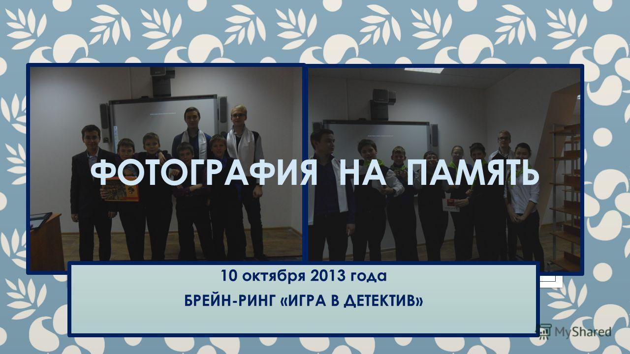 ФОТОГРАФИЯ НА ПАМЯТЬ 10 октября 2013 года БРЕЙН-РИНГ «ИГРА В ДЕТЕКТИВ»