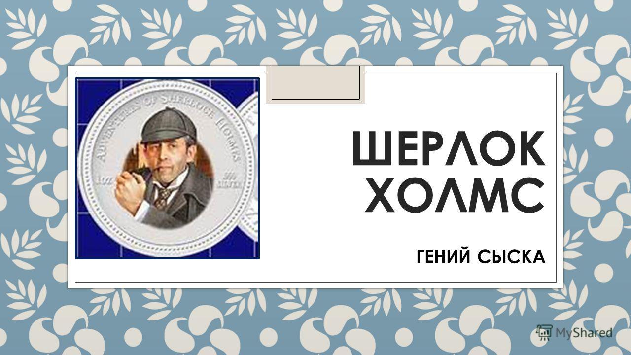 ШЕРЛОК ХОЛМС ГЕНИЙ СЫСКА