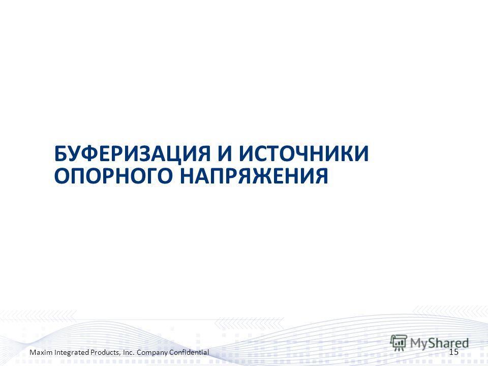 БУФЕРИЗАЦИЯ И ИСТОЧНИКИ ОПОРНОГО НАПРЯЖЕНИЯ 15 Maxim Integrated Products, Inc. Company Confidential