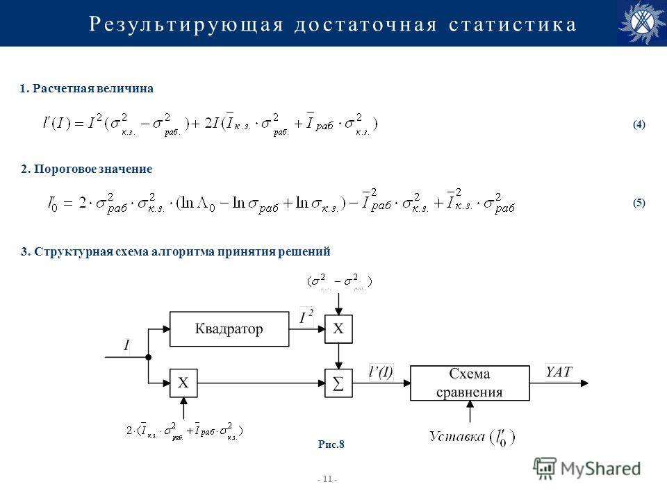 - 11 - Результирующая достаточная статистика 1. Расчетная величина 2. Пороговое значение 3. Структурная схема алгоритма принятия решений (5) (4) Рис.8