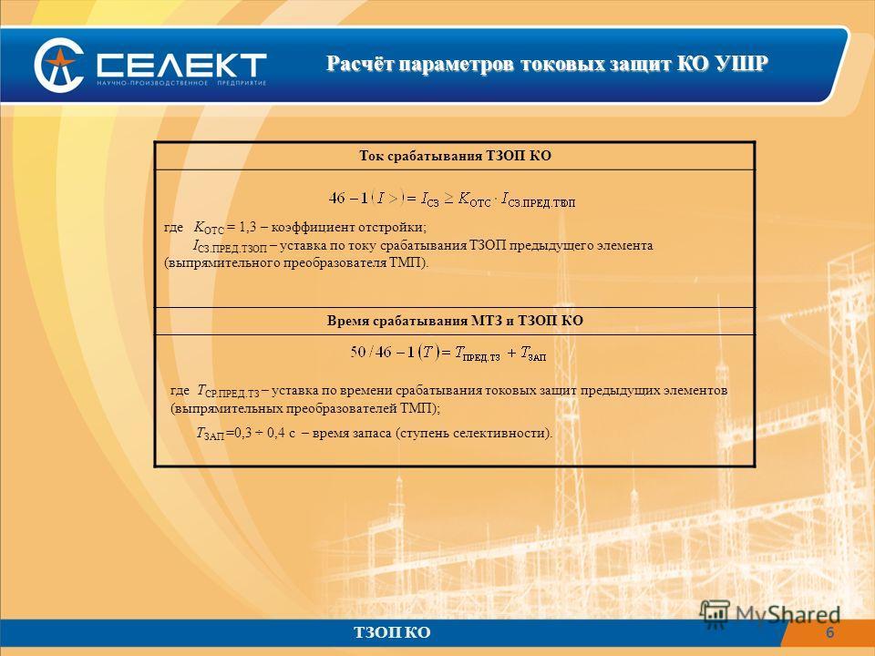 6 Расчёт параметров токовых защит КО УШР ТЗОП КО Ток срабатывания ТЗОП КО где K ОТС = 1,3 – коэффициент отстройки; I СЗ.ПРЕД.ТЗОП – уставка по току срабатывания ТЗОП предыдущего элемента (выпрямительного преобразователя ТМП). Время срабатывания МТЗ и