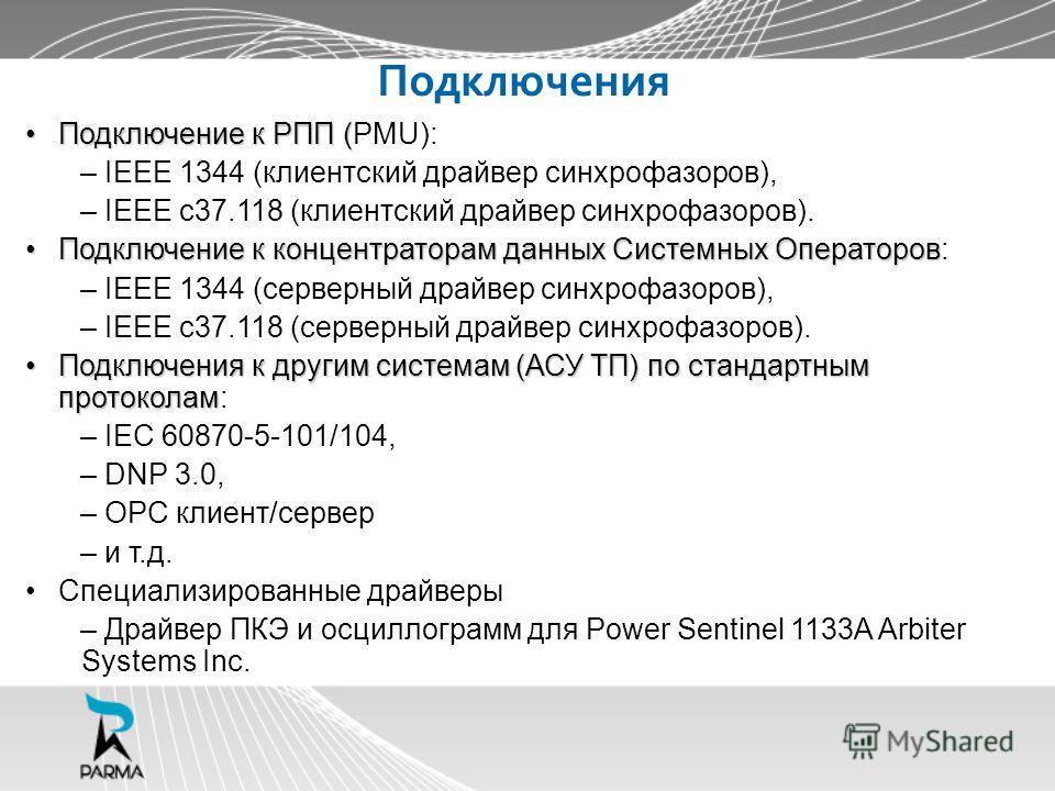 Подключения Подключение к РПП (Подключение к РПП (PMU): – IEEE 1344 (клиентский драйвер синхрофазоров), – IEEE c37.118 (клиентский драйвер синхрофазоров). Подключение к концентраторам данных Системных ОператоровПодключение к концентраторам данных Сис