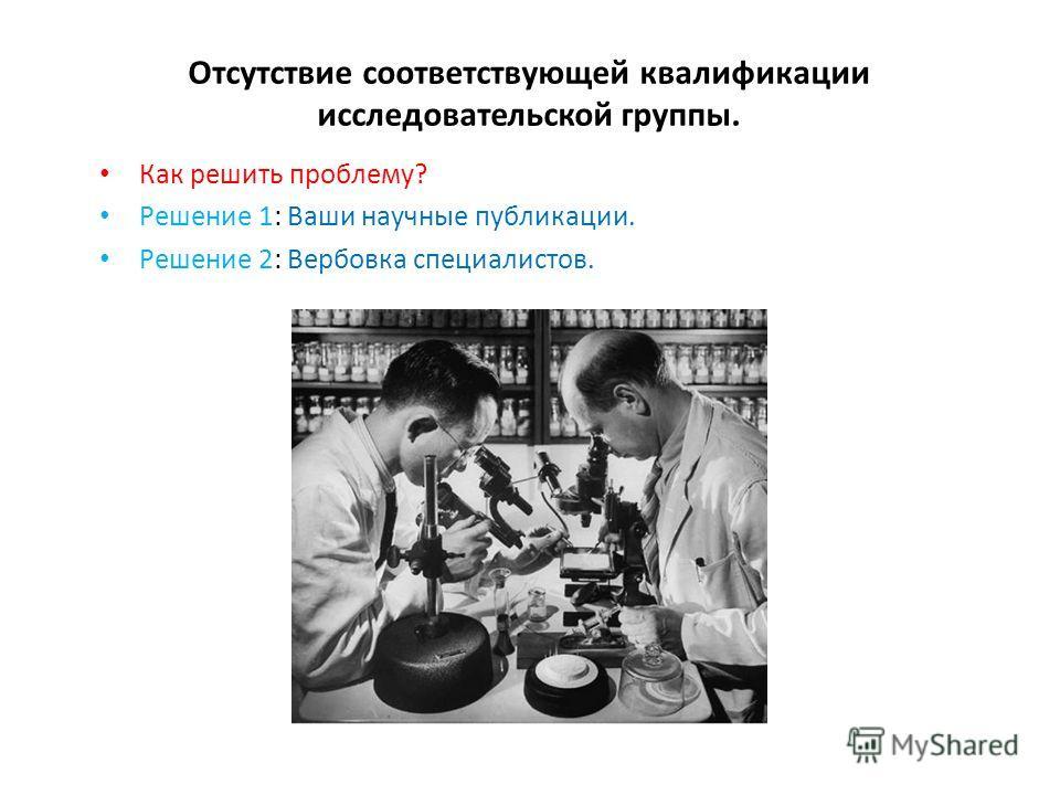 Отсутствие соответствующей квалификации исследовательской группы. Как решить проблему? Решение 1: Ваши научные публикации. Решение 2: Вербовка специалистов.