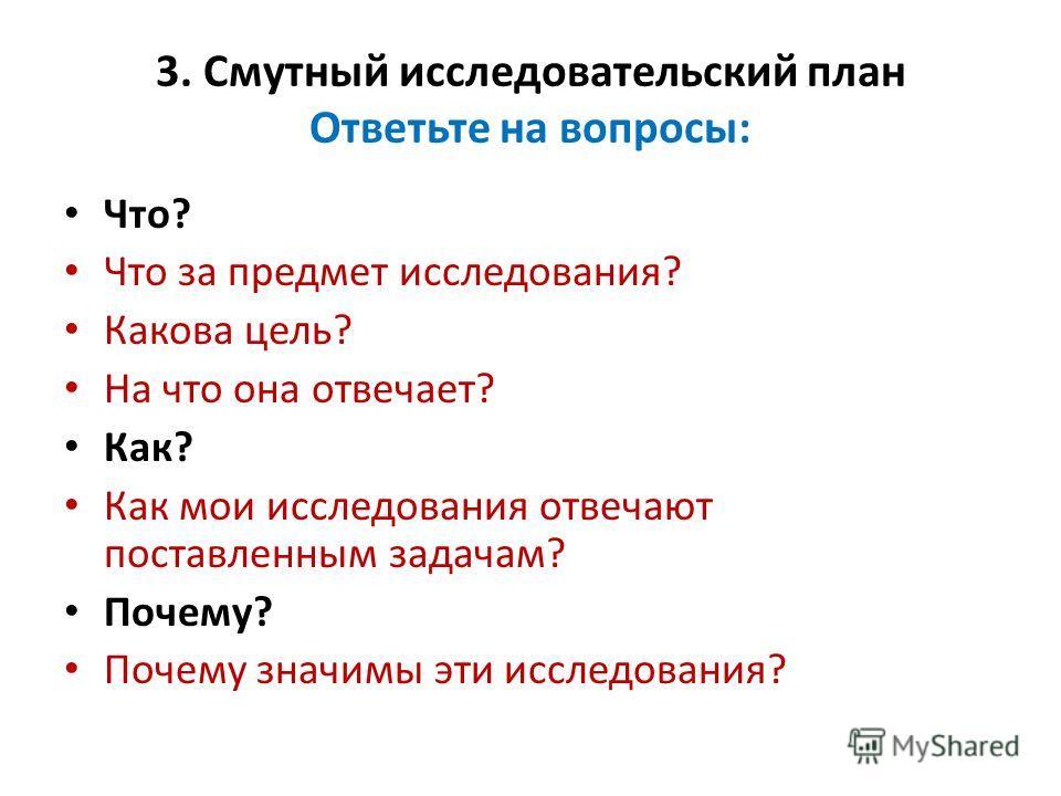 3. Смутный исследовательский план Ответьте на вопросы: Что? Что за предмет исследования? Какова цель? На что она отвечает? Как? Как мои исследования отвечают поставленным задачам? Почему? Почему значимы эти исследования?