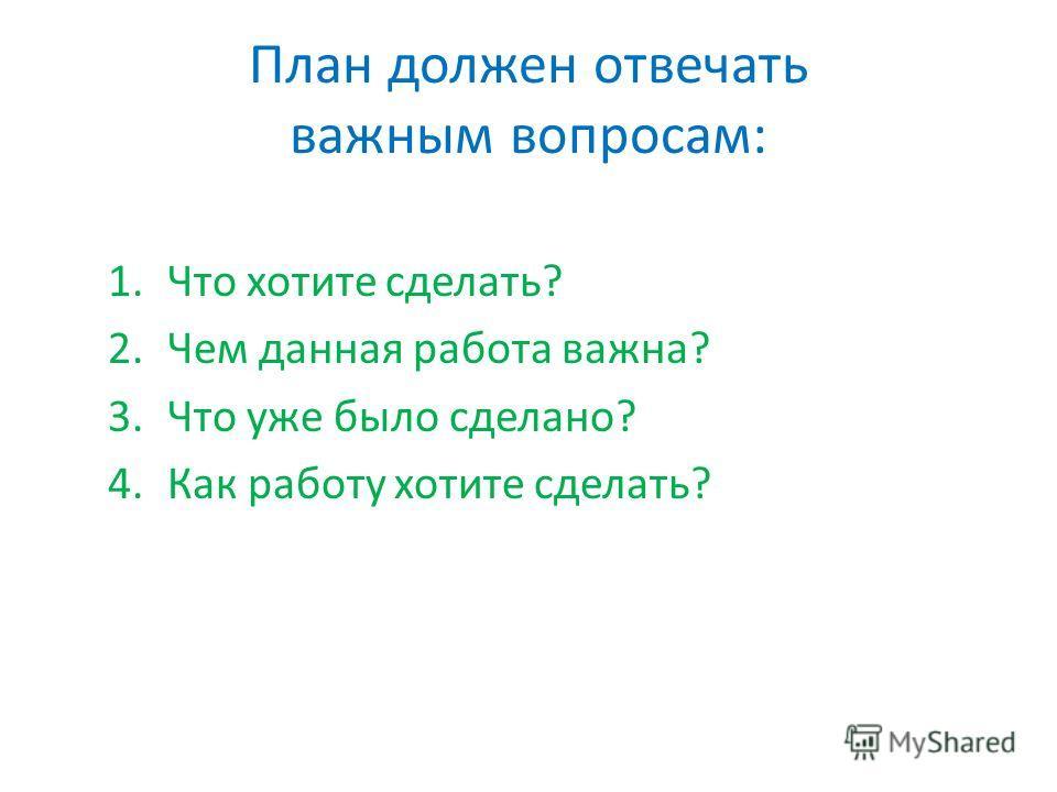 План должен отвечать важным вопросам: 1.Что хотите сделать? 2.Чем данная работа важна? 3.Что уже было сделано? 4.Как работу хотите сделать?