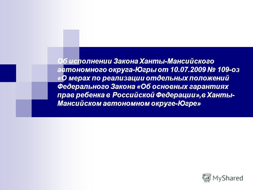 Об исполнении Закона Ханты-Мансийского автономного округа-Югры от 10.07.2009 109-оз «О мерах по реализации отдельных положений Федерального Закона «Об основных гарантиях прав ребенка в Российской Федерации»,в Ханты- Мансийском автономном округе-Югре»