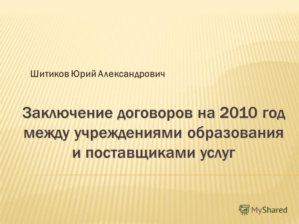 Заключение договоров на 2010 год между учреждениями образования и поставщиками услуг Шитиков Юрий Александрович