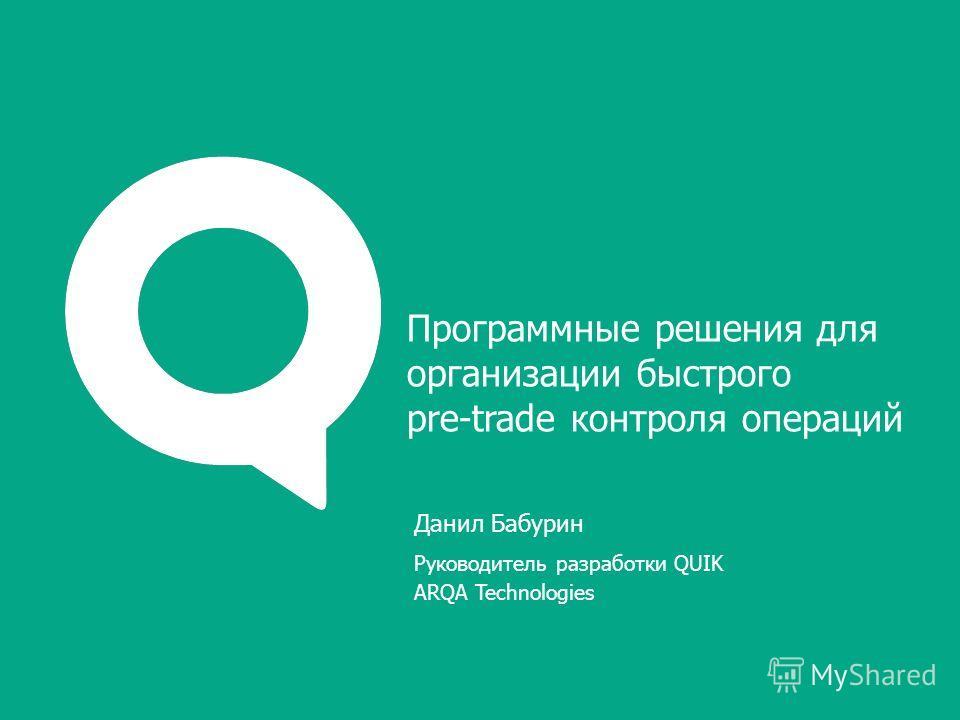 Данил Бабурин Руководитель разработки QUIK ARQA Technologies Программные решения для организации быстрого pre-trade контроля операций