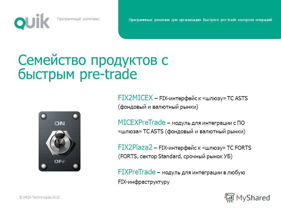 Программные решения для организации быстрого pre-trade контроля операций © ARQA Technologies, 2012 Программный комплекс Семейство продуктов с быстрым pre-trade FIX2MICEX – FIX-интерфейс к «шлюзу» ТС ASTS (фондовый и валютный рынки) MICEXPreTrade – мо