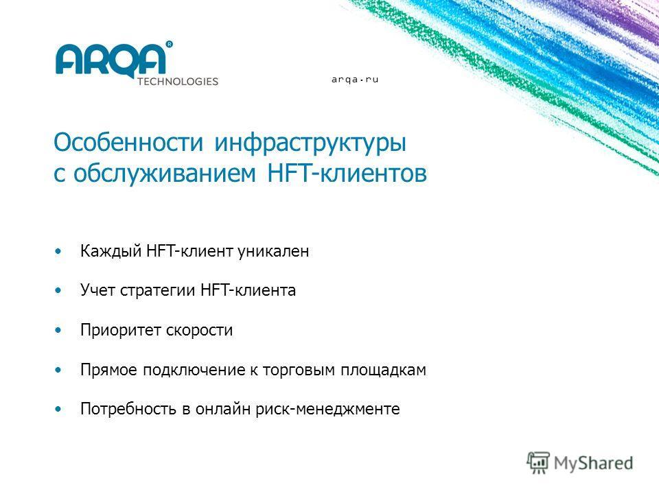 arqa.ru Особенности инфраструктуры с обслуживанием HFT-клиентов Каждый HFT-клиент уникален Учет стратегии HFT-клиента Приоритет скорости Прямое подключение к торговым площадкам Потребность в онлайн риск-менеджменте