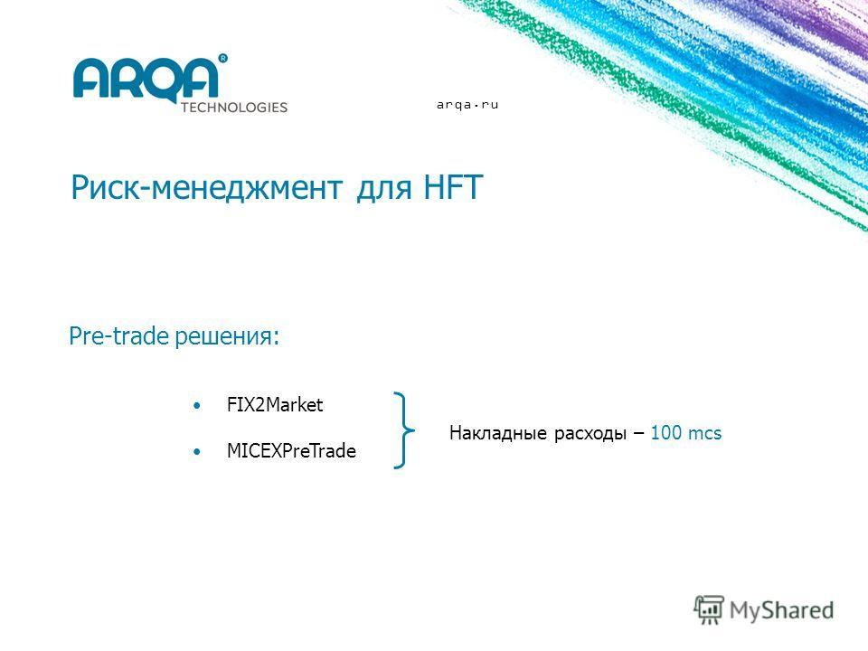 arqa.ru Риск-менеджмент для HFT Накладные расходы – 100 mcs FIX2Market MICEXPreTrade Pre-trade решения: