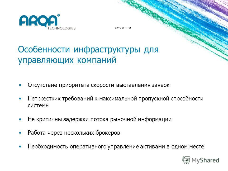 arqa.ru Особенности инфраструктуры для управляющих компаний Отсутствие приоритета скорости выставления заявок Нет жестких требований к максимальной пропускной способности системы Не критичны задержки потока рыночной информации Работа через нескольких
