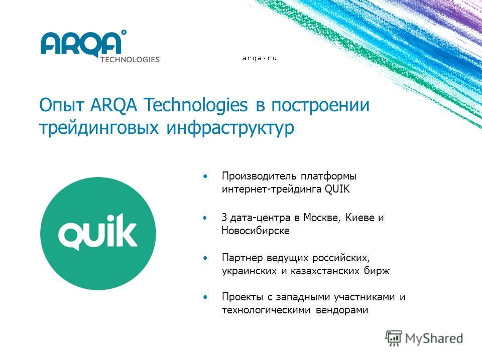 arqa.ru Опыт ARQA Technologies в построении трейдинговых инфраструктур Производитель платформы интернет-трейдинга QUIK Партнер ведущих российских, украинских и казахстанских бирж 3 дата-центра в Москве, Киеве и Новосибирске Проекты с западными участн