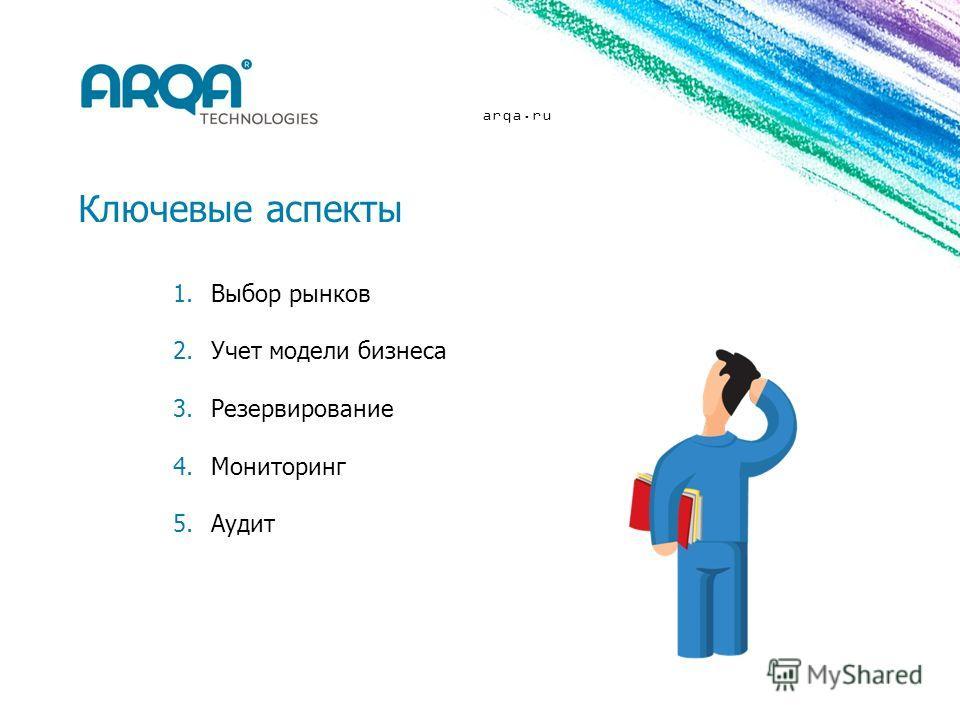 arqa.ru Ключевые аспекты 1.Выбор рынков 2.Учет модели бизнеса 3.Резервирование 4.Мониторинг 5.Аудит