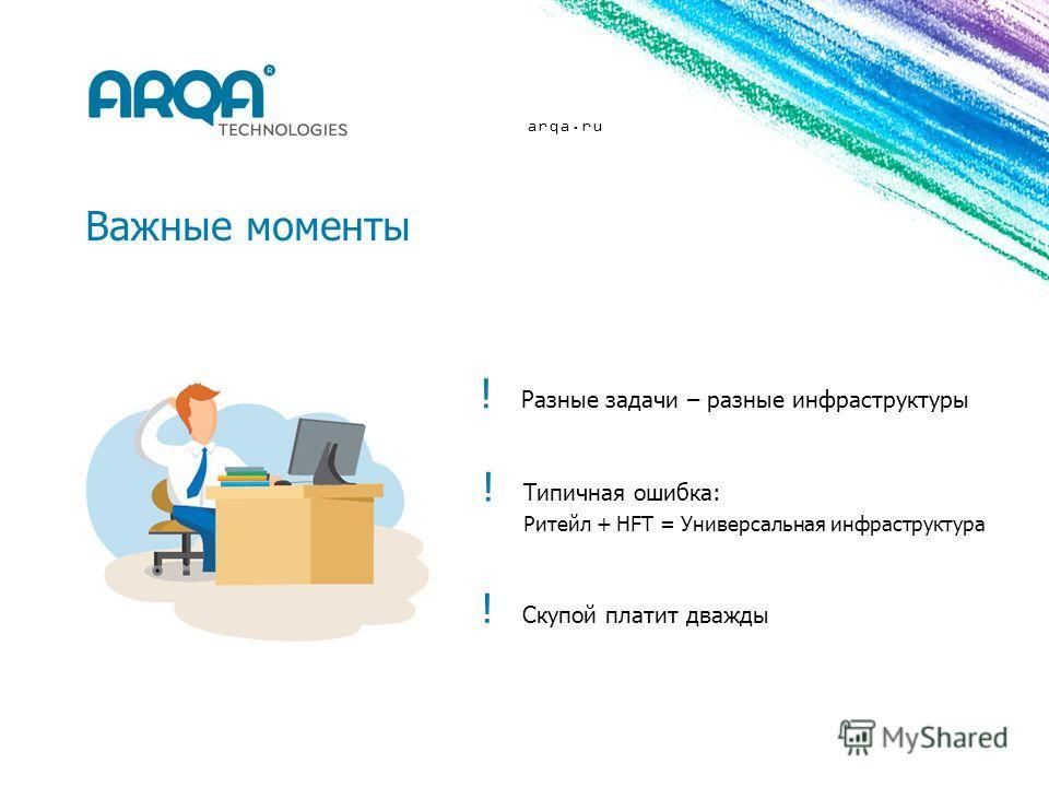 arqa.ru Важные моменты ! Разные задачи – разные инфраструктуры ! Скупой платит дважды ! Типичная ошибка: Ритейл + HFT = Универсальная инфраструктура