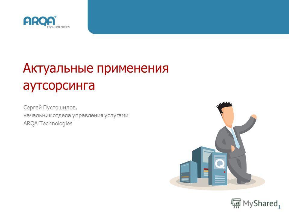 Актуальные применения аутсорсинга 1 Сергей Пустошилов, начальник отдела управления услугами ARQA Technologies