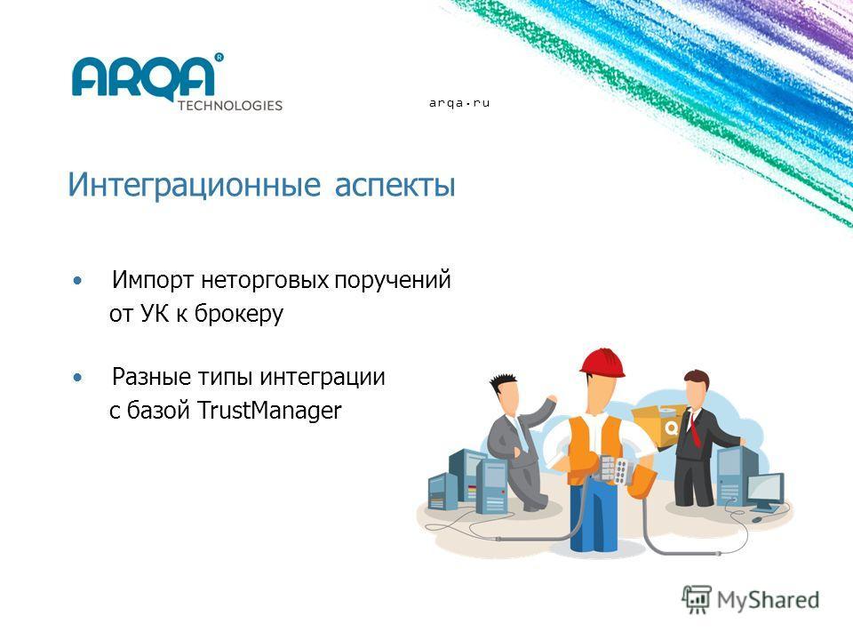arqa.ru Интеграционные аспекты Импорт неторговых поручений от УК к брокеру Разные типы интеграции с базой TrustManager