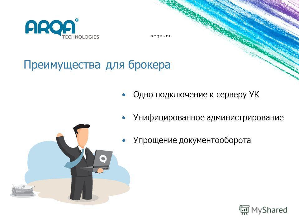 arqa.ru Преимущества для брокера Одно подключение к серверу УК Унифицированное администрирование Упрощение документооборота