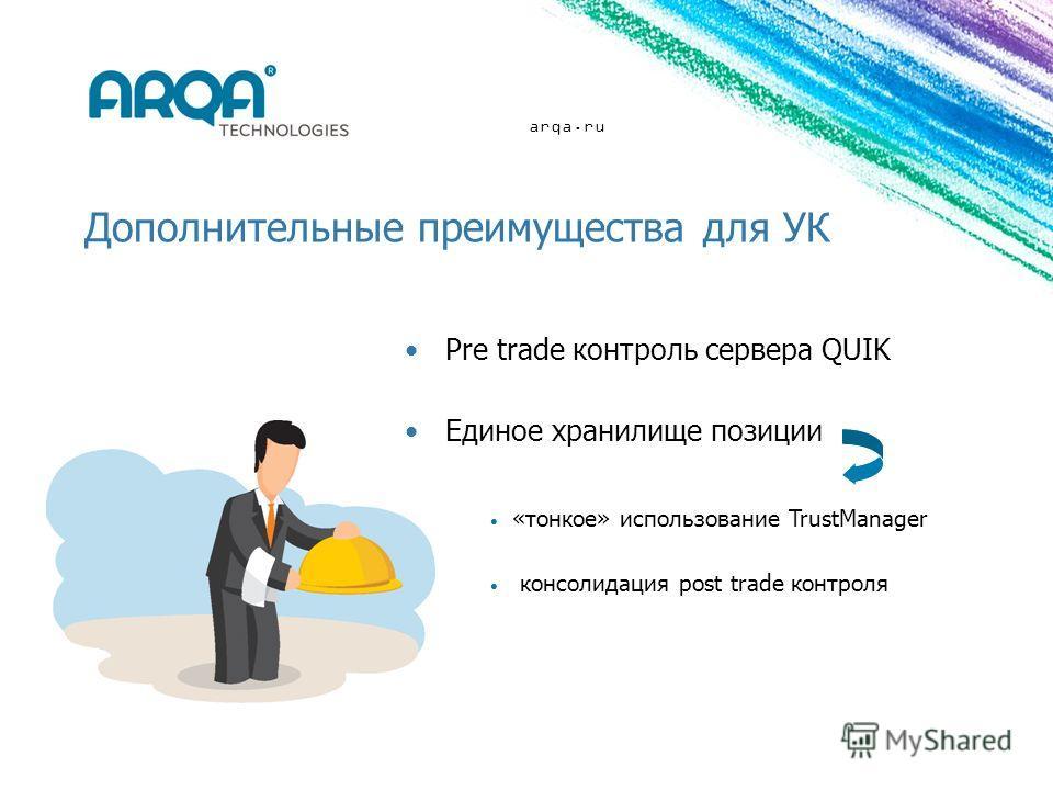 arqa.ru Дополнительные преимущества для УК Pre trade контроль сервера QUIK Единое хранилище позиции «тонкое» использование TrustManager консолидация post trade контроля