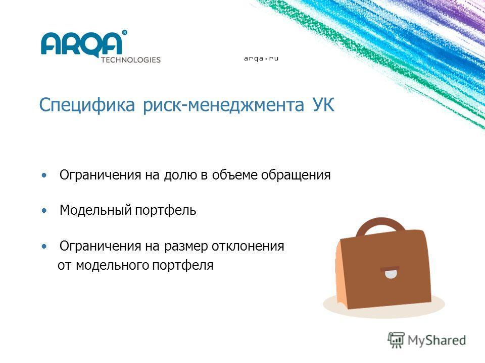 arqa.ru Специфика риск-менеджмента УК Ограничения на долю в объеме обращения Модельный портфель Ограничения на размер отклонения от модельного портфеля