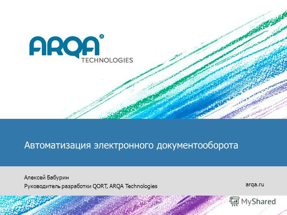 Автоматизация электронного документооборота Алексей Бабурин Руководитель разработки QORT, ARQA Technologies arqa.ru