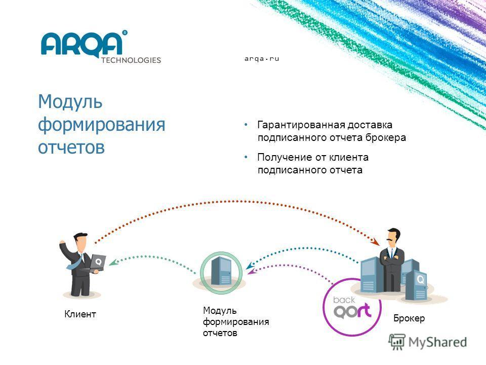 arqa.ru Модуль формирования отчетов Модуль формирования отчетов Клиент Брокер Гарантированная доставка подписанного отчета брокера Получение от клиента подписанного отчета