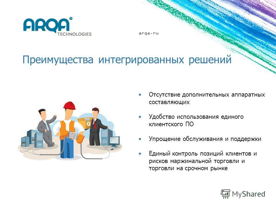arqa.ru Преимущества интегрированных решений Отсутствие дополнительных аппаратных составляющих Удобство использования единого клиентского ПО Упрощение обслуживания и поддержки Единый контроль позиций клиентов и рисков маржинальной торговли и торговли