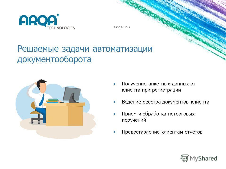 arqa.ru Решаемые задачи автоматизации документооборота Получение анкетных данных от клиента при регистрации Ведение реестра документов клиента Прием и обработка неторговых поручений Предоставление клиентам отчетов