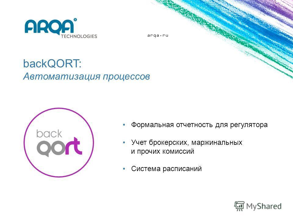 arqa.ru backQORT: Автоматизация процессов Формальная отчетность для регулятора Учет брокерских, маржинальных и прочих комиссий Система расписаний