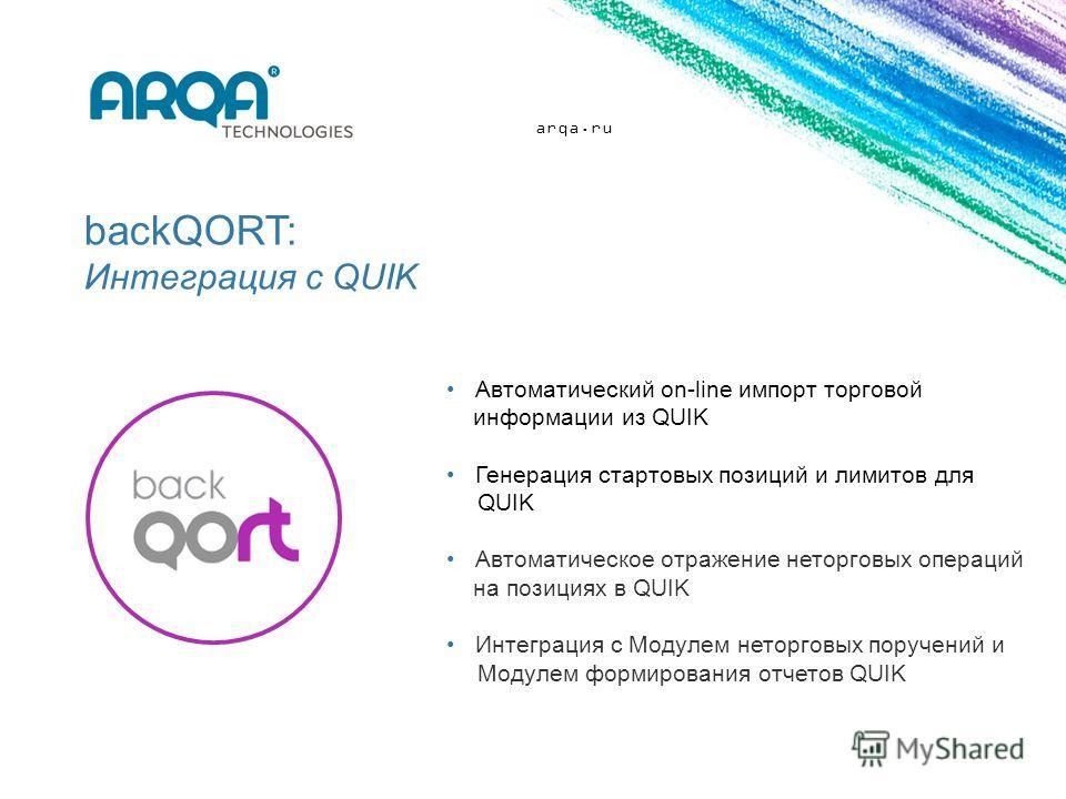 arqa.ru backQORT: Интеграция с QUIK Автоматический on-line импорт торговой информации из QUIK Генерация стартовых позиций и лимитов для QUIK Автоматическое отражение неторговых операций на позициях в QUIK Интеграция с Модулем неторговых поручений и М