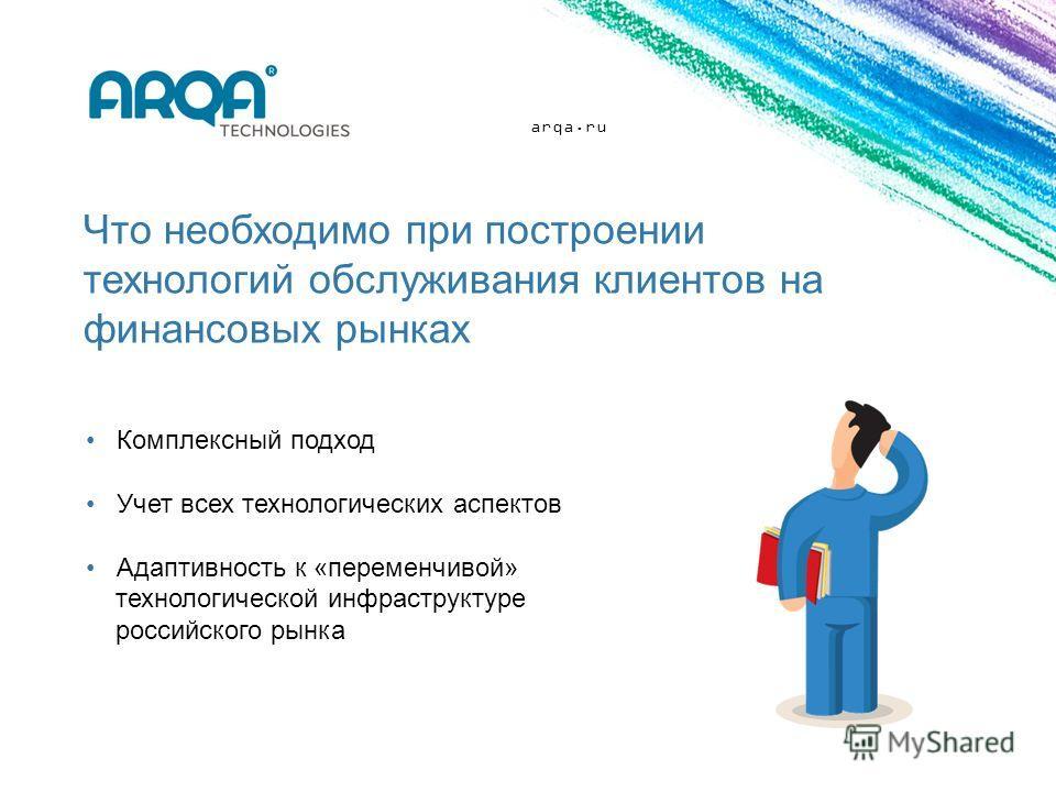 arqa.ru Что необходимо при построении технологий обслуживания клиентов на финансовых рынках Комплексный подход Учет всех технологических аспектов Адаптивность к «переменчивой» технологической инфраструктуре российского рынка