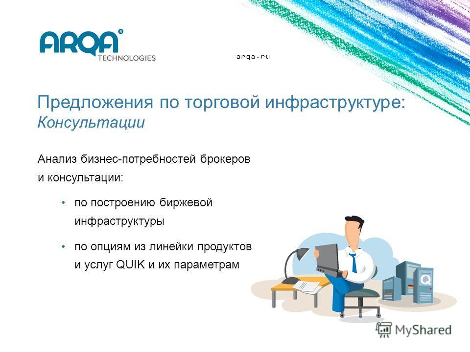 arqa.ru Предложения по торговой инфраструктуре: Консультации Анализ бизнес-потребностей брокеров и консультации: по построению биржевой инфраструктуры по опциям из линейки продуктов и услуг QUIK и их параметрам
