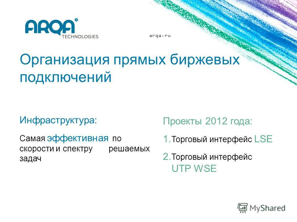 arqa.ru Организация прямых биржевых подключений Инфраструктура: Самая эффективная по скорости и спектру решаемых задач Проекты 2012 года: 1. Торговый интерфейс LSE 2. Торговый интерфейс UTP WSE