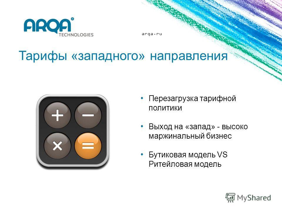 arqa.ru Тарифы «западного» направления Перезагрузка тарифной политики Выход на «запад» - высоко маржинальный бизнес Бутиковая модель VS Ритейловая модель