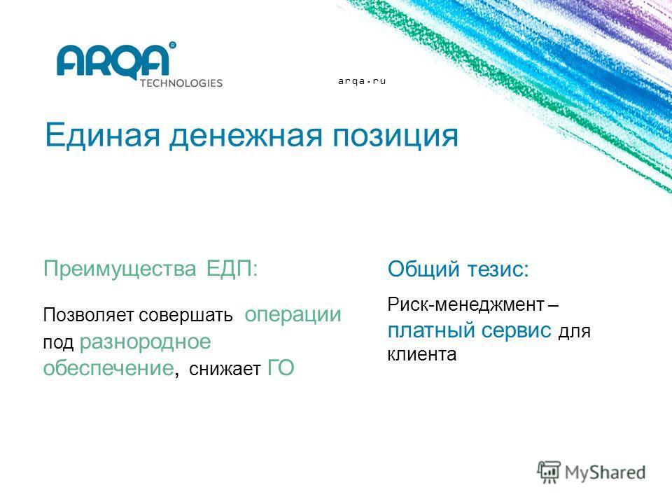 arqa.ru Единая денежная позиция Преимущества ЕДП: Позволяет совершать операции под разнородное обеспечение, снижает ГО Общий тезис: Риск-менеджмент – платный сервис для клиента