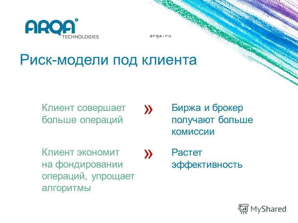 arqa.ru Риск-модели под клиента Клиент совершает больше операций Биржа и брокер получают больше комиссии Клиент экономит на фондировании операций, упрощает алгоритмы Растет эффективность » »
