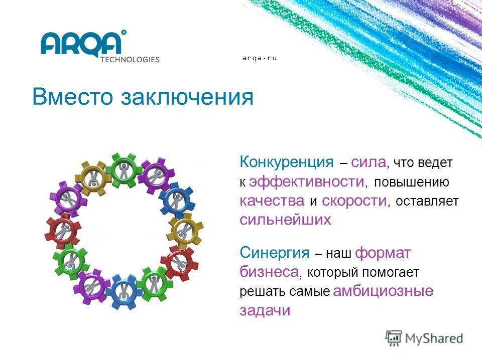 arqa.ru Вместо заключения Конкуренция – сила, что ведет к эффективности, повышению качества и скорости, оставляет сильнейших Синергия – наш формат бизнеса, который помогает решать самые амбициозные задачи