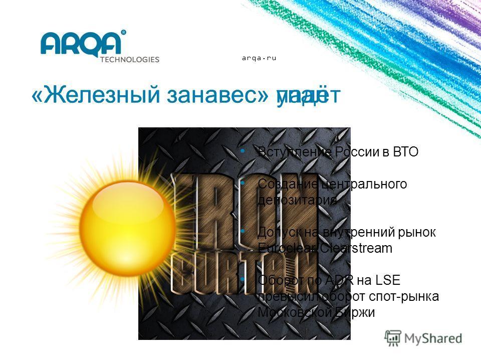 arqa.ru «Железный занавес» упал Вступление России в ВТО Создание центрального депозитария Допуск на внутренний рынок Euroclear/Clearstream Оборот по ADR на LSE превысил оборот спот-рынка Московской Биржи «Железный занавес» падёт