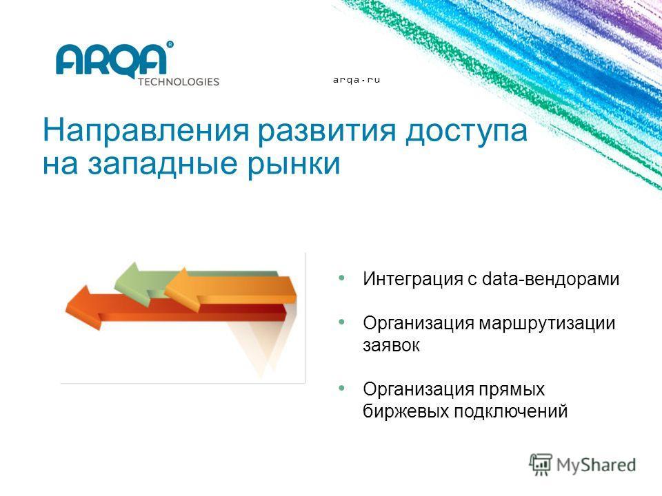 arqa.ru Направления развития доступа на западные рынки Интеграция с data-вендорами Организация маршрутизации заявок Организация прямых биржевых подключений