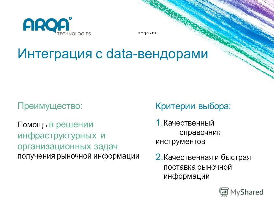 arqa.ru Интеграция с data-вендорами Преимущество: Помощь в решении инфраструктурных и организационных задач получения рыночной информации Критерии выбора: 1. Качественный справочник инструментов 2. Качественная и быстрая поставка рыночной информации