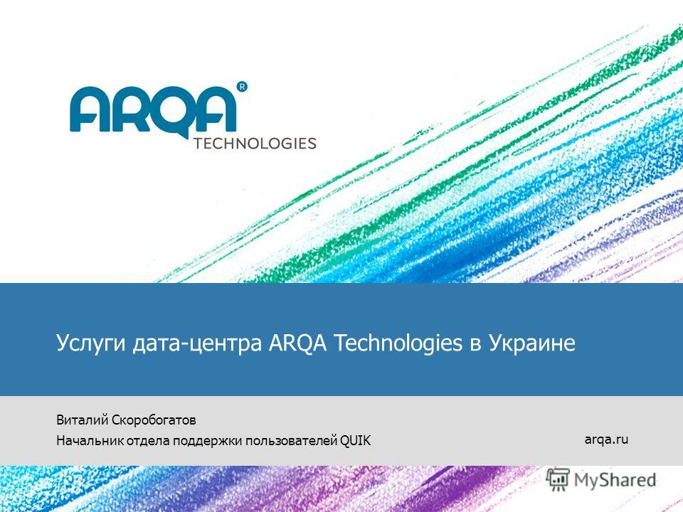 Услуги дата-центра ARQA Technologies в Украине Виталий Скоробогатов Начальник отдела поддержки пользователей QUIK arqa.ru
