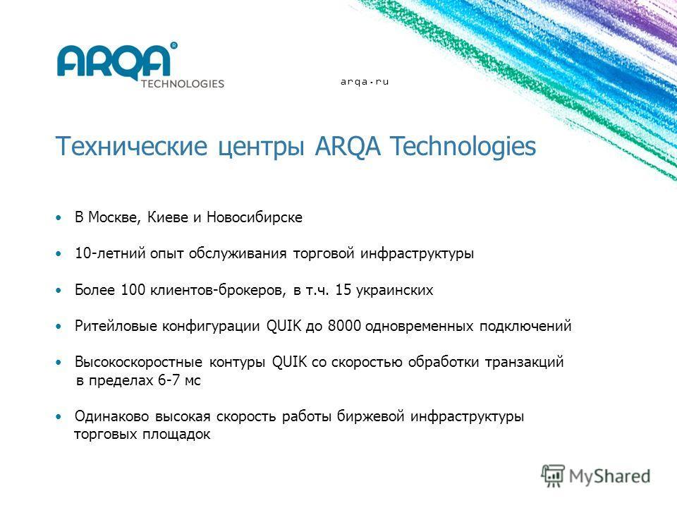 arqa.ru Технические центры ARQA Technologies В Москве, Киеве и Новосибирске 10-летний опыт обслуживания торговой инфраструктуры Более 100 клиентов-брокеров, в т.ч. 15 украинских Ритейловые конфигурации QUIK до 8000 одновременных подключений Высокоско