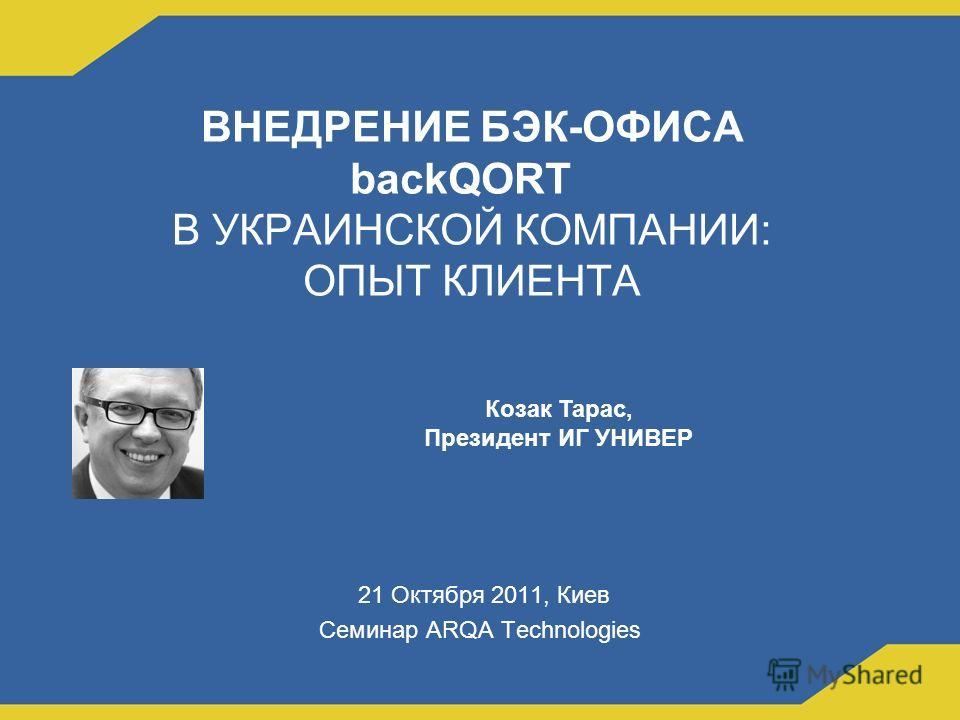 ВНЕДРЕНИЕ БЭК-ОФИСА backQORT В УКРАИНСКОЙ КОМПАНИИ: ОПЫТ КЛИЕНТА 21 Октября 2011, Киев Семинар ARQA Technologies Козак Тарас, Президент ИГ УНИВЕР