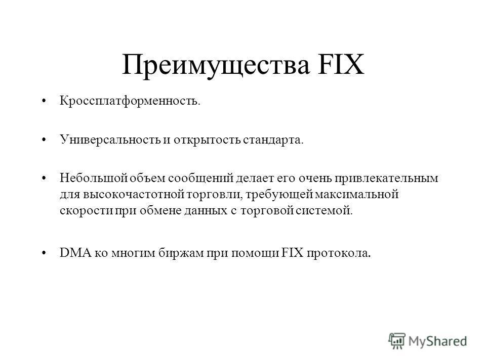 Преимущества FIX Кроссплатформенность. Универсальность и открытость стандарта. Небольшой объем сообщений делает его очень привлекательным для высокочастотной торговли, требующей максимальной скорости при обмене данных с торговой системой. DMA ко мног